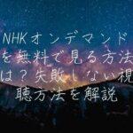 NHKオンデマンドを無料で見る方法は?失敗しない視聴方法を解説